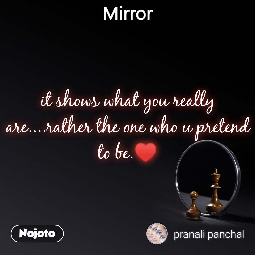 Mirror it shows what you really are....rather the one who u pretend to be.♥️