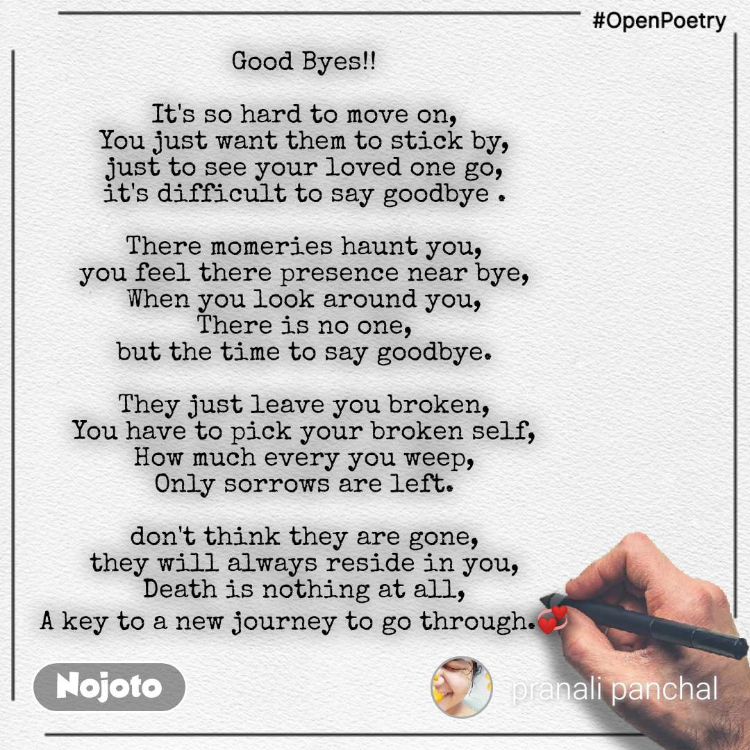 #OpenPoetry Good Byes!!  It's so hard to move on, You just want them to stick by, just to see your loved one go, it's difficult to say goodbye .  There momeries haunt you, you feel there presence near bye, When you look around you, There is no one, but the time to say goodbye.  They just leave you broken, You have to pick your broken self, How much every you weep, Only sorrows are left.  don't think they are gone, they will always reside in you, Death is nothing at all, A key to a new journey to go through.💞