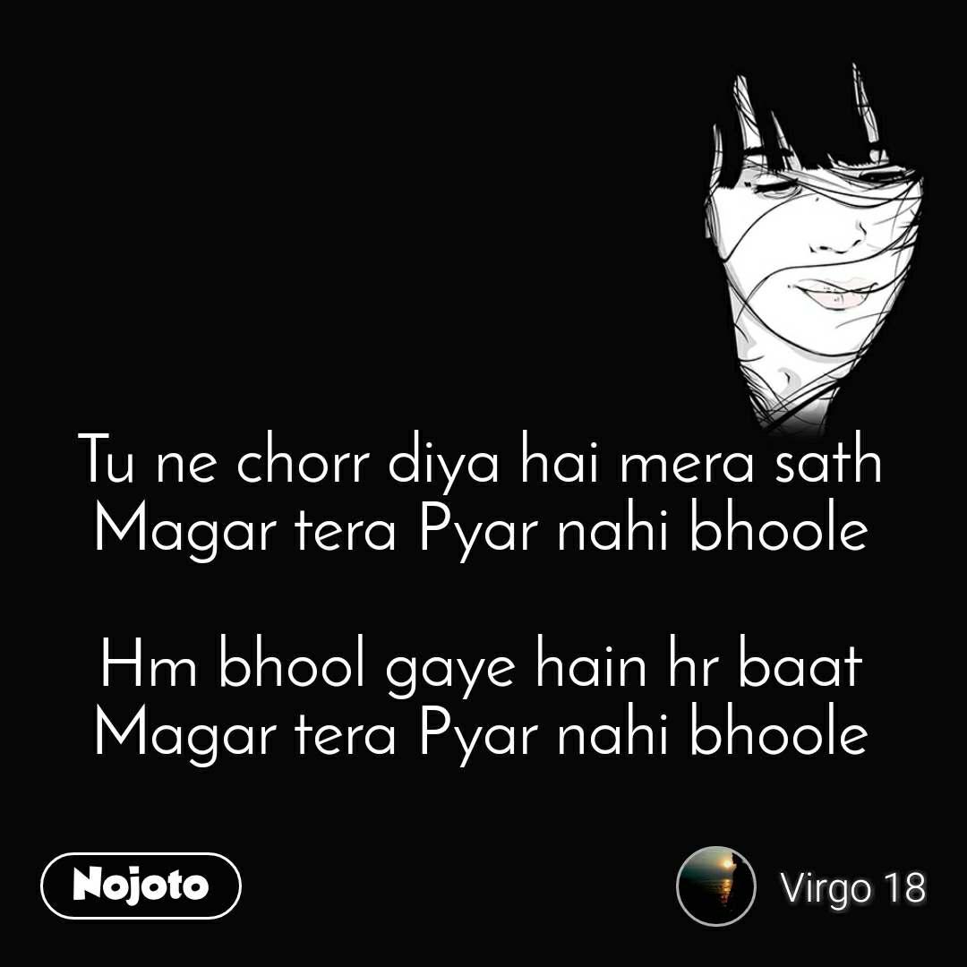 Tu ne chorr diya hai mera sath Magar tera Pyar nahi bhoole  Hm bhool gaye hain hr baat Magar tera Pyar nahi bhoole