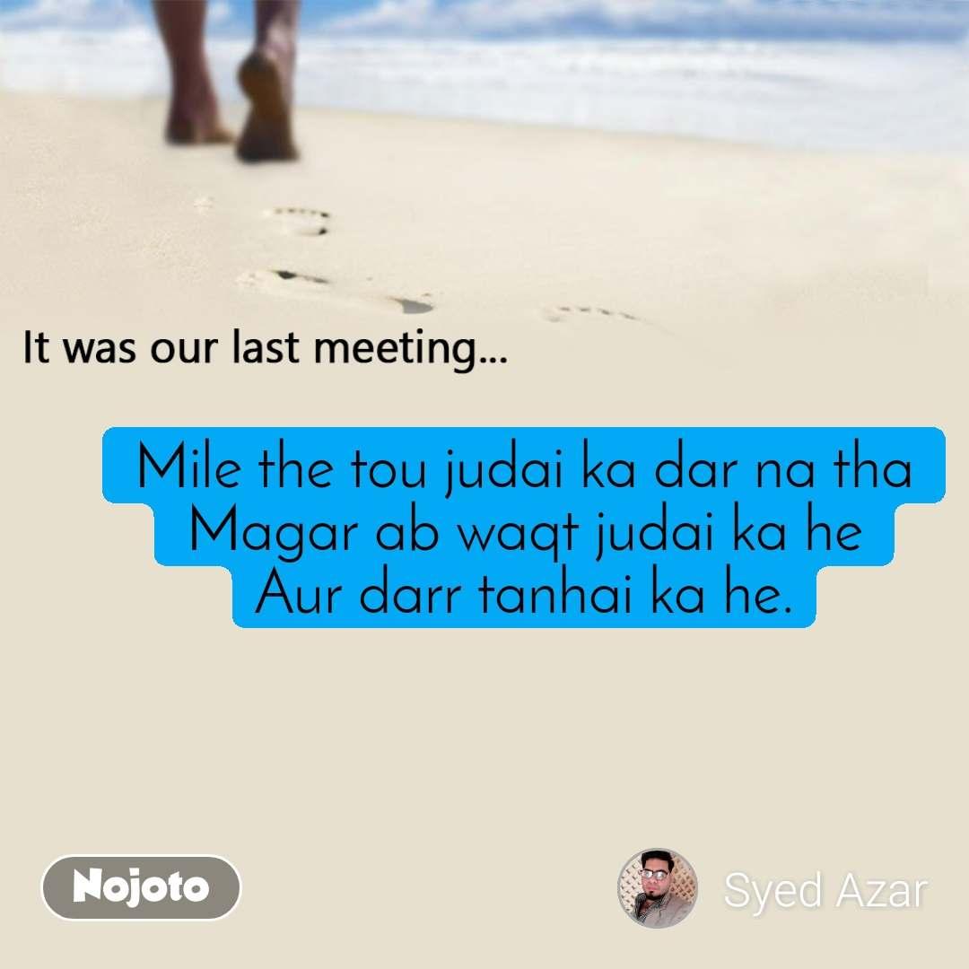 It was our last meeting Mile the tou judai ka dar na tha Magar ab waqt judai ka he Aur darr tanhai ka he.