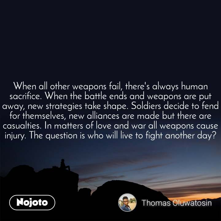 When all other weapons fail, there's always human sacrifice. When the battle ends and weapons are put away, new strategies take shape. Soldiers decide to fend for themselves, new alliances are made but there are casualties. In matters of love and war all weapons cause injury. The question is who will live to fight another day?