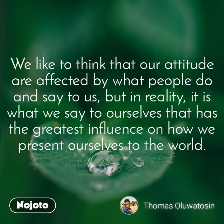 We like to think that our attitude are affected by what people do and say to us, but in reality, it is what we say to ourselves that has the greatest influence on how we present ourselves to the world.