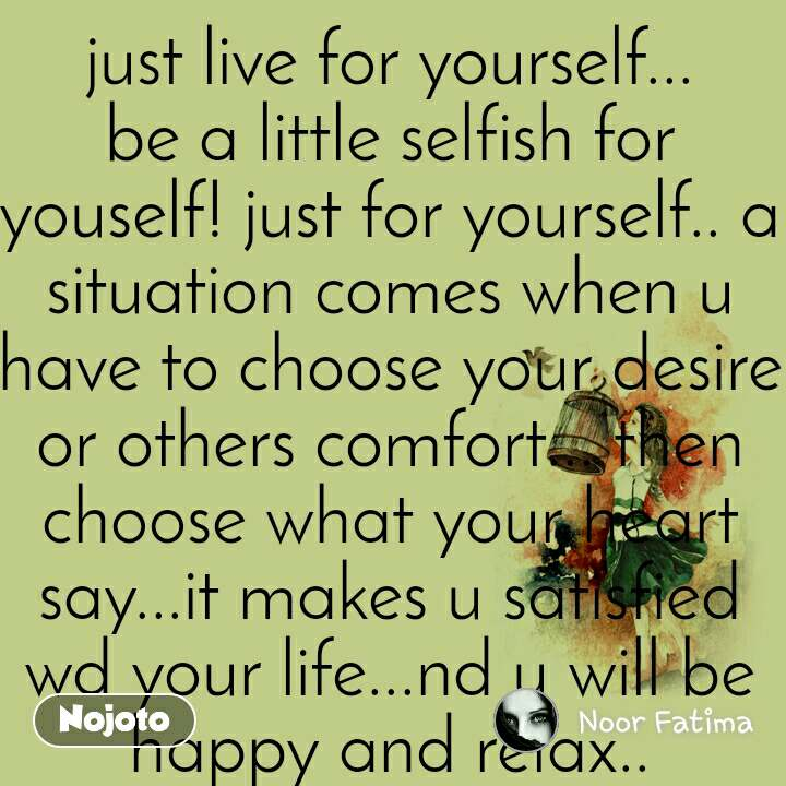 Just Live For Yourself Be A Little Selfish For Nojoto