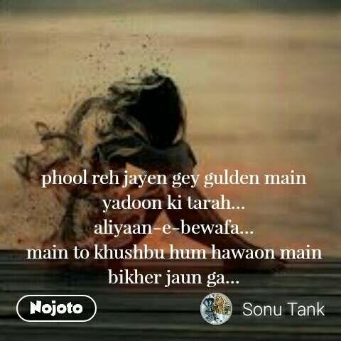 phool reh jayen gey gulden main yadoon ki tarah... aliyaan-e-bewafa... main to khushbu hum hawaon main bikher jaun ga...