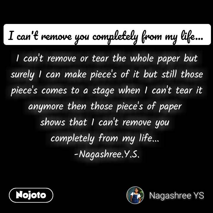 I can't remove or tear the whole paper but surely I can make piece's of it but still those piece's comes to a stage when I can't tear it anymore then those piece's of paper  shows that I can't remove you  completely from my life...  -Nagashree.Y.S.