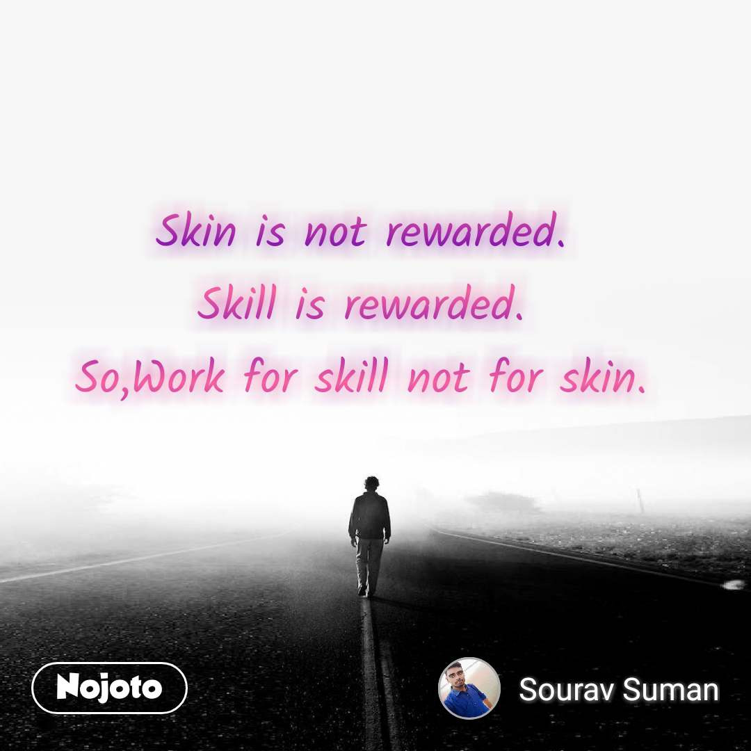 Skin is not rewarded. Skill is rewarded. So,Work for skill not for skin.