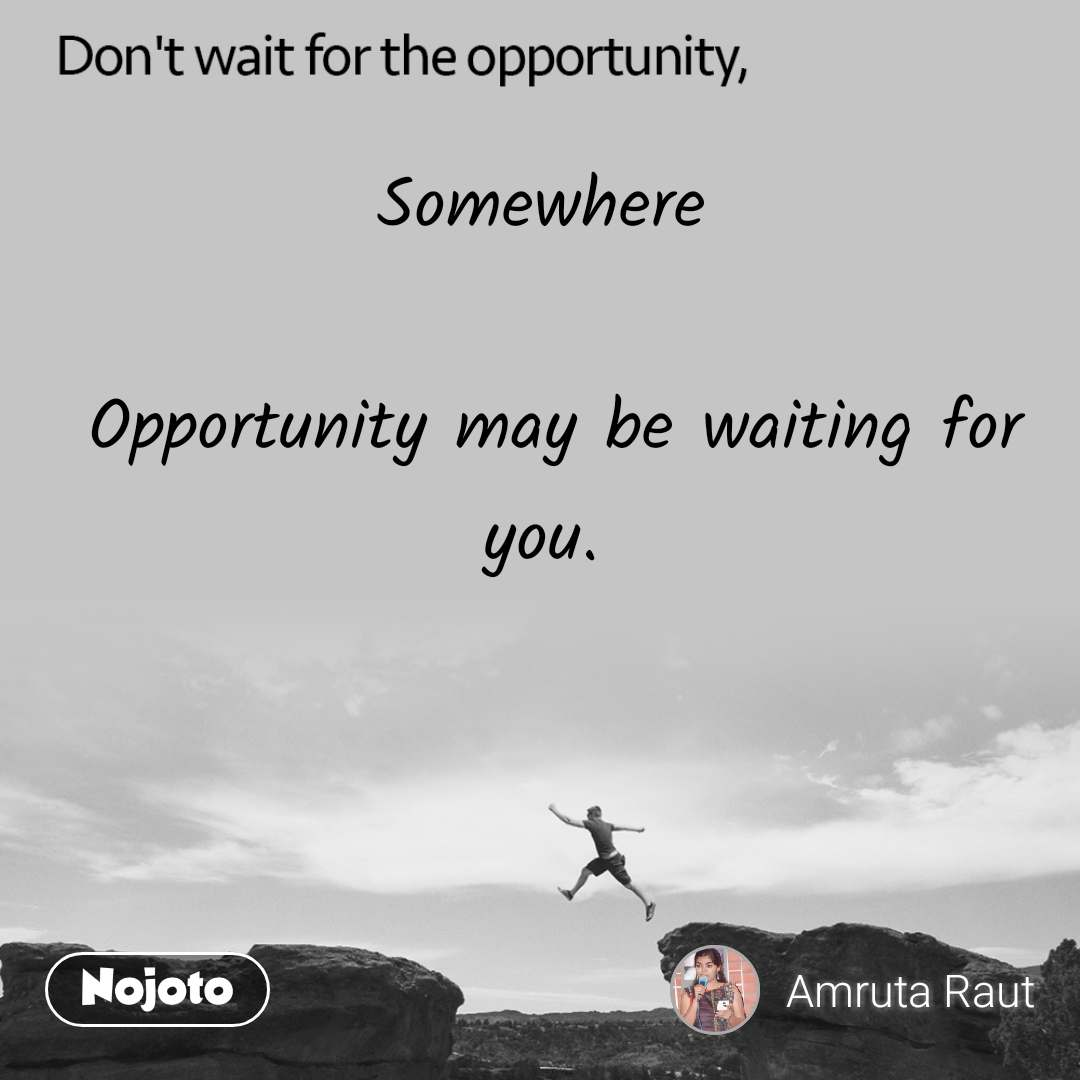 Don't wait for the opportunity, Somewhere   Opportunity may be waiting for you.