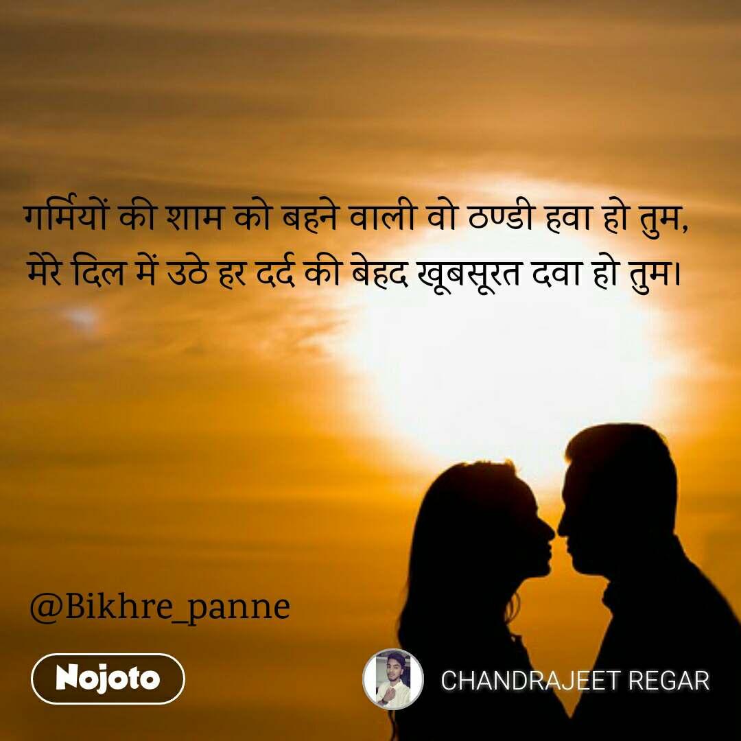 गर्मियों की शाम को बहने वाली वो ठण्डी हवा हो तुम, मेरे दिल में उठे हर दर्द की बेहद खूबसूरत दवा हो तुम।      @Bikhre_panne