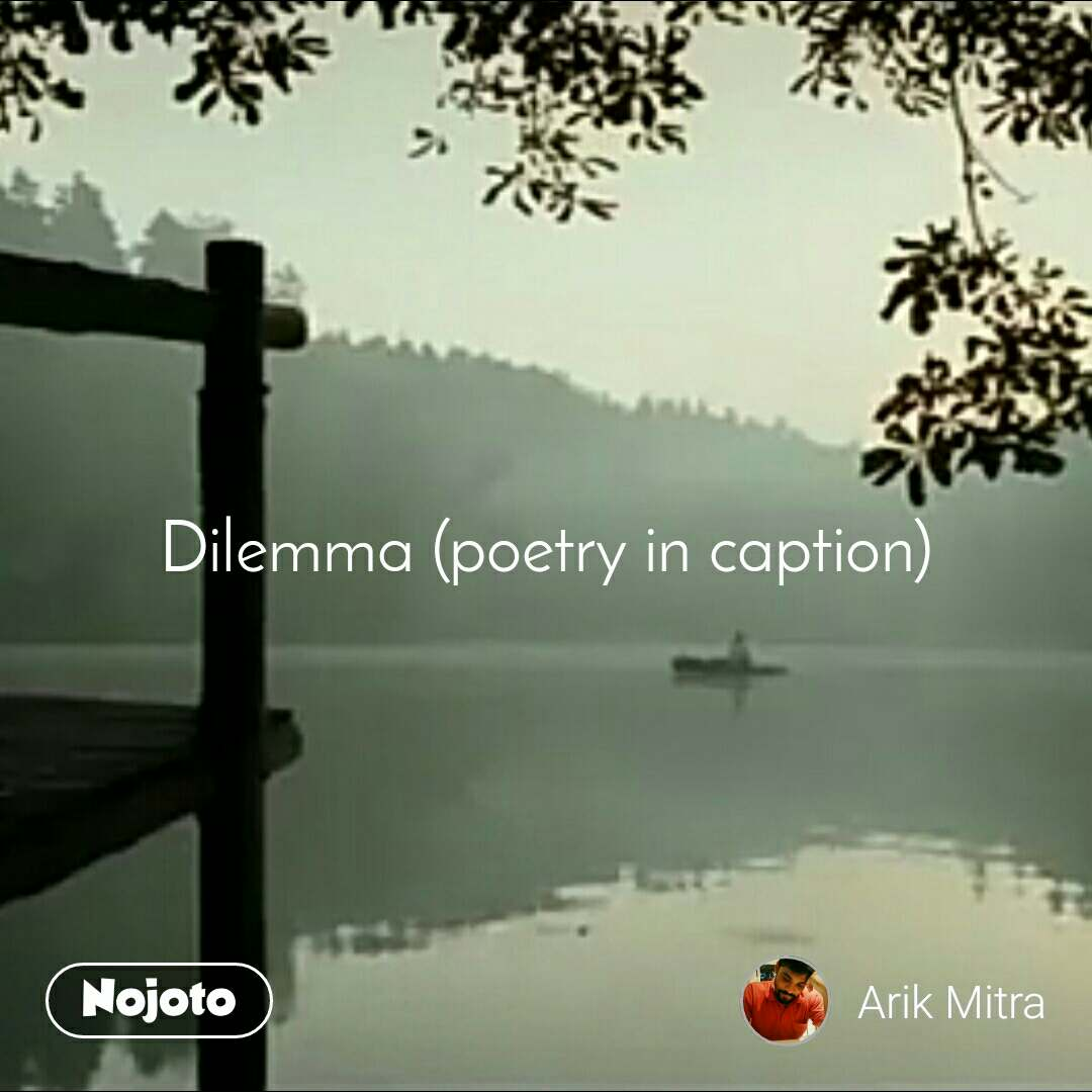 Dilemma (poetry in caption)