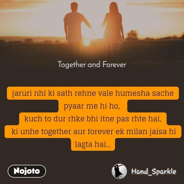 Together and Forever  jaruri nhi ki sath rehne vale humesha sache pyaar me hi ho,  kuch to dur rhke bhi itne pas rhte hai,  ki unhe together aur forever ek milan jaisa hi lagta hai...
