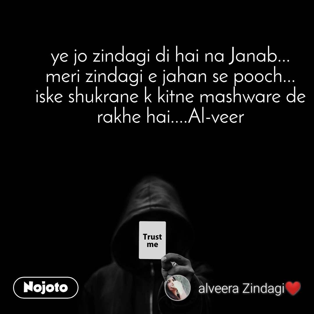 Trust me ye jo zindagi di hai na Janab... meri zindagi e jahan se pooch... iske shukrane k kitne mashware de rakhe hai....Al-veer