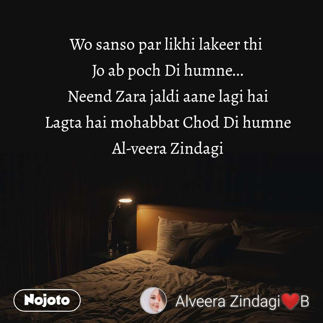 Wo sanso par likhi lakeer thi  Jo ab poch Di humne... Neend Zara jaldi aane lagi hai Lagta hai mohabbat Chod Di humne Al-veera Zindagi
