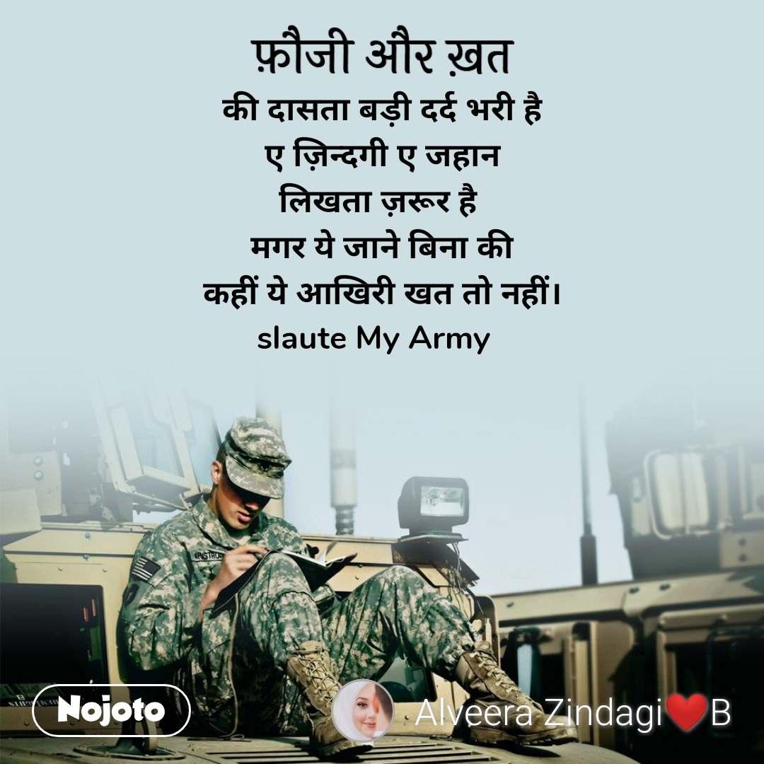 फ़ौजी और ख़त की दासता बड़ी दर्द भरी है ए ज़िन्दगी ए जहान लिखता ज़रूर है  मगर ये जाने बिना की कहीं ये आखिरी खत तो नहीं। slaute My Army