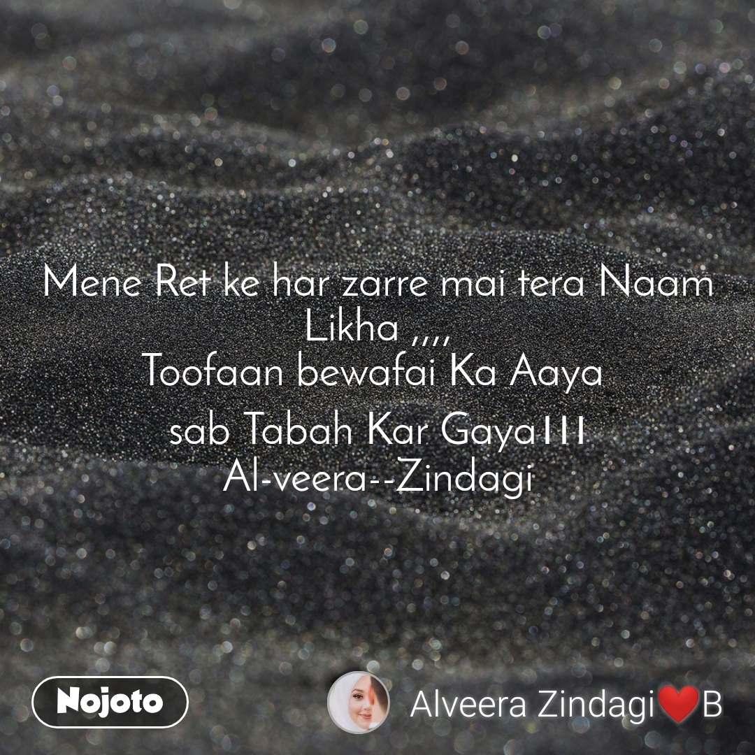 Mene Ret ke har zarre mai tera Naam Likha ,,,, Toofaan bewafai Ka Aaya  sab Tabah Kar Gaya।।। Al-veera--Zindagi