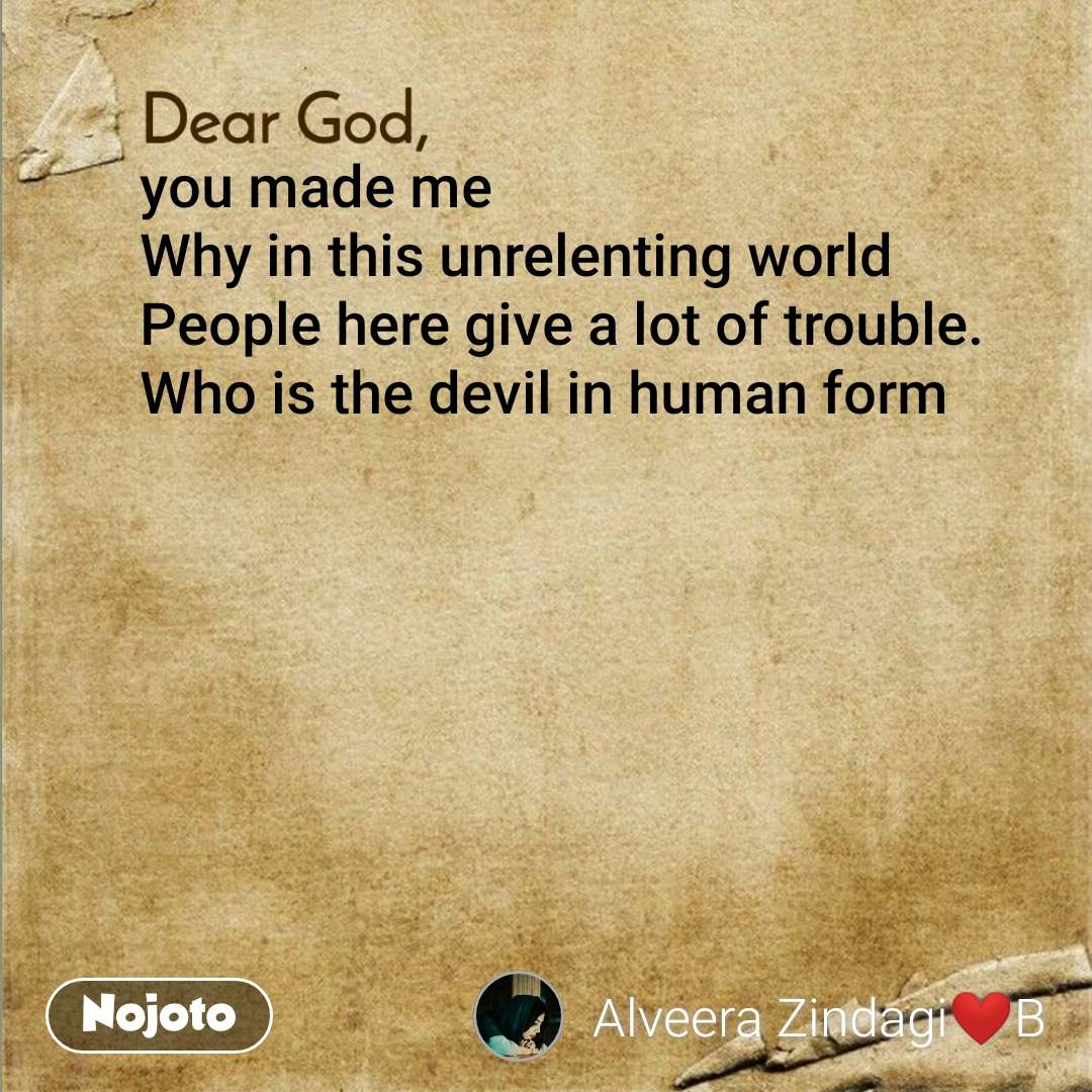 Dear God  you made me  Why in this unrelenting world  People here give a lot of trouble. Who is the devil in human form