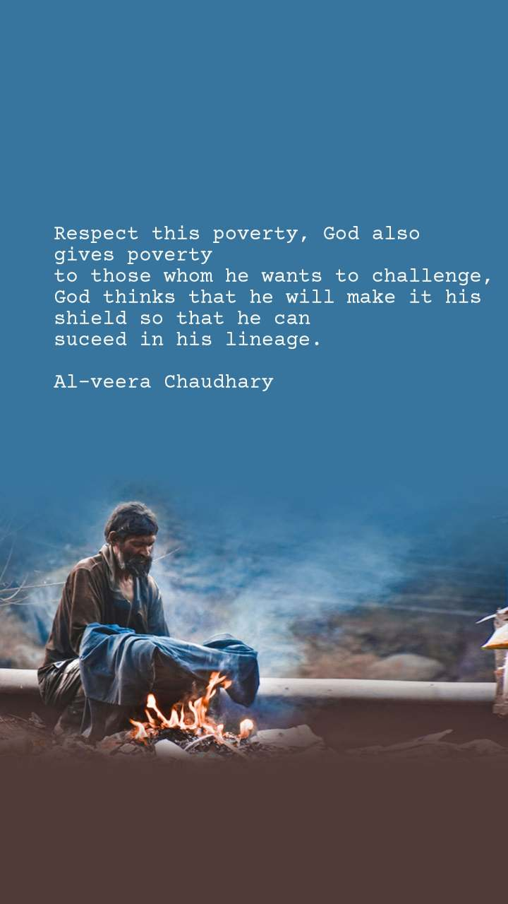 Respect this poverty, God also  gives poverty to those whom he wants to challenge, God thinks that he will make it his shield so that he can  suceed in his lineage.  Al-veera Chaudhary