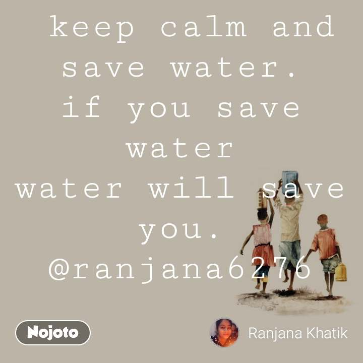 keep calm and save water. if you save water water will save you. @ranjana6276