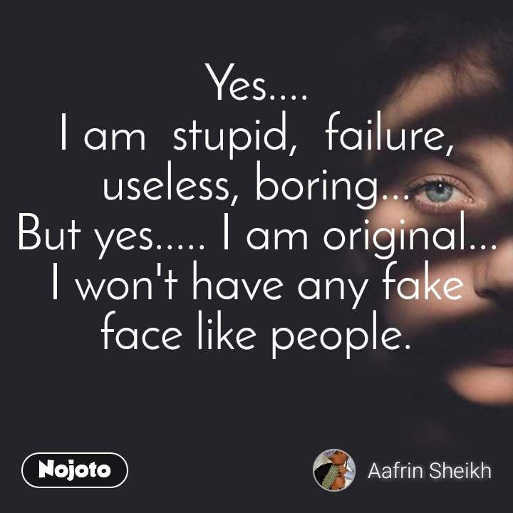 Yes.... I am  stupid,  failure, useless, boring... But yes..... I am original... I won't have any fake face like people.