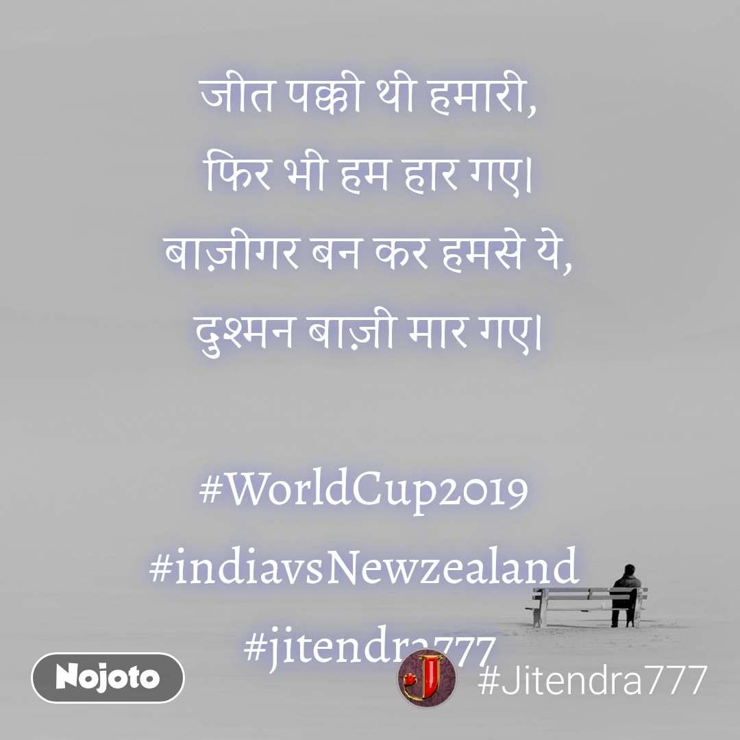 जीत पक्की थी हमारी, फिर भी हम हार गए। बाज़ीगर बन कर हमसे ये, दुश्मन बाज़ी मार गए।  #WorldCup2019  #indiavsNewzealand  #jitendra777