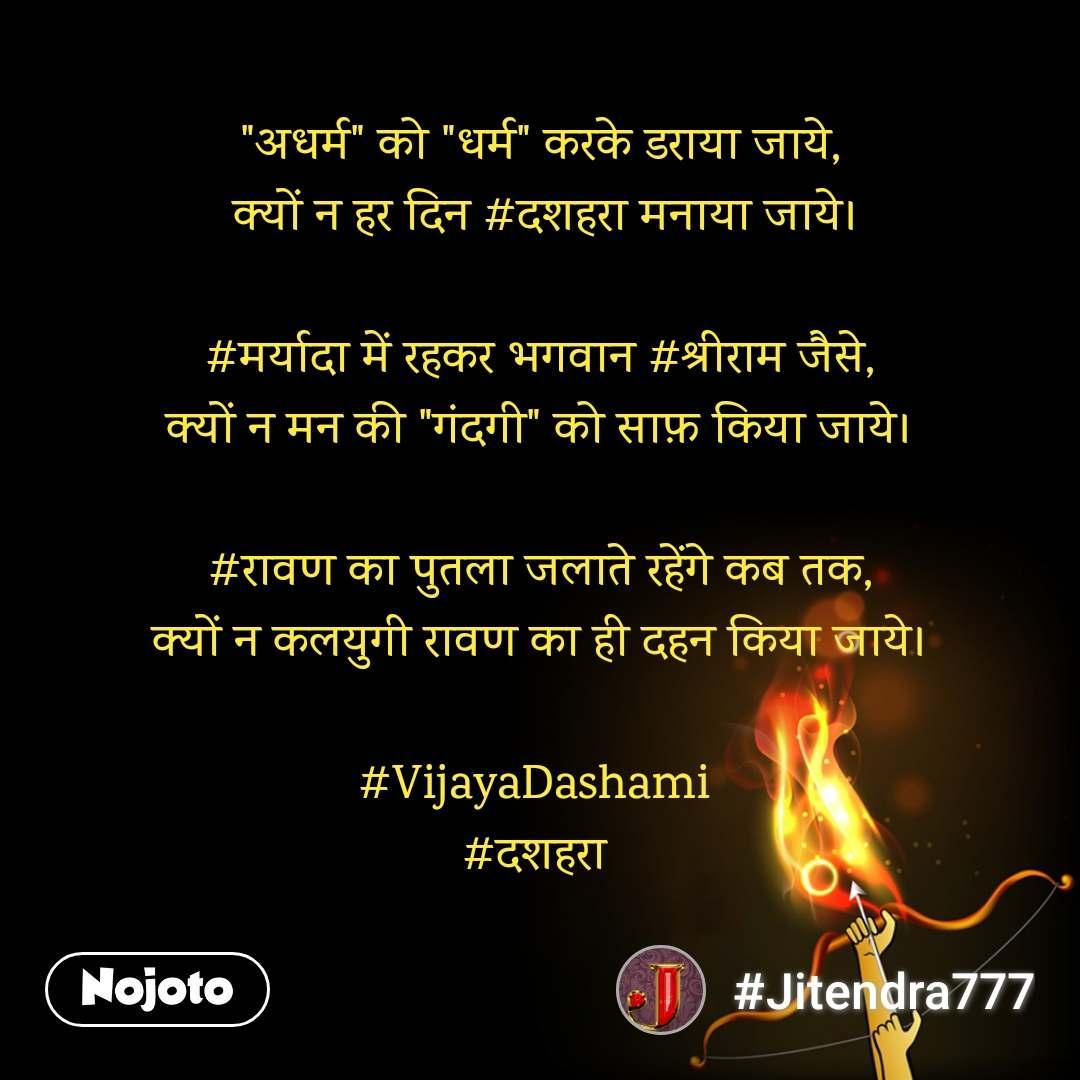 """""""अधर्म"""" को """"धर्म"""" करके डराया जाये,  क्यों न हर दिन #दशहरा मनाया जाये।  #मर्यादा में रहकर भगवान #श्रीराम जैसे, क्यों न मन की """"गंदगी"""" को साफ़ किया जाये।  #रावण का पुतला जलाते रहेंगे कब तक, क्यों न कलयुगी रावण का ही दहन किया जाये।  #VijayaDashami  #दशहरा"""