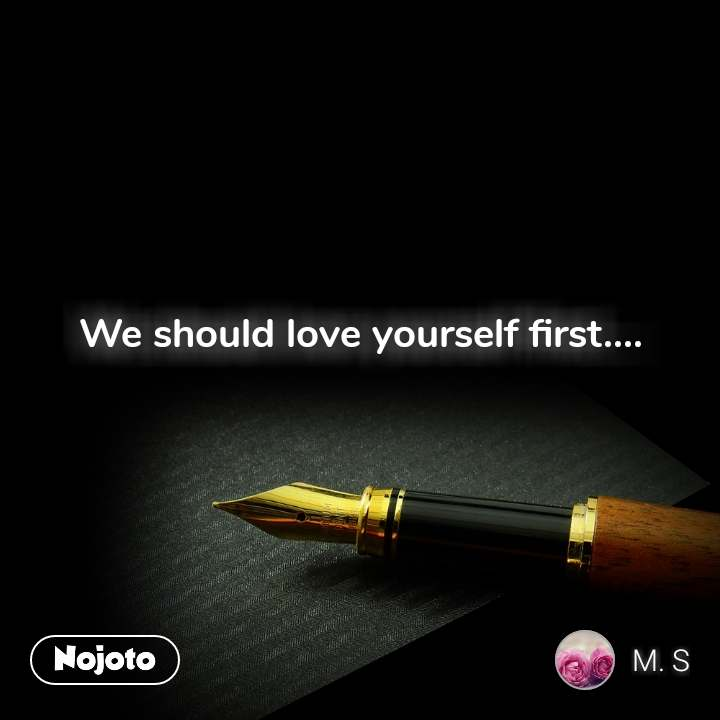 We should love yourself first....