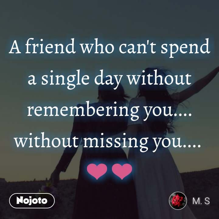 A friend who can't spend a single day without remembering you.... without missing you....  ❤❤