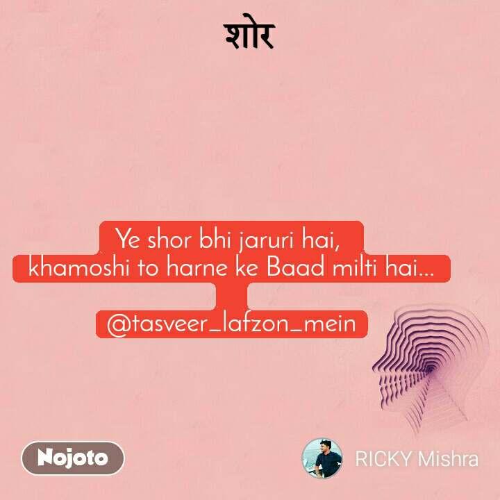 Ye shor bhi jaruri hai,  khamoshi to harne ke Baad milti hai...  @tasveer_lafzon_mein