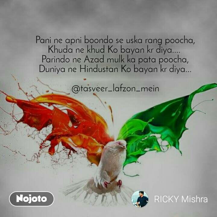 Pani ne apni boondo se uska rang poocha, Khuda ne khud Ko bayan kr diya....  Parindo ne Azad mulk ka pata poocha, Duniya ne Hindustan Ko bayan kr diya...  @tasveer_lafzon_mein