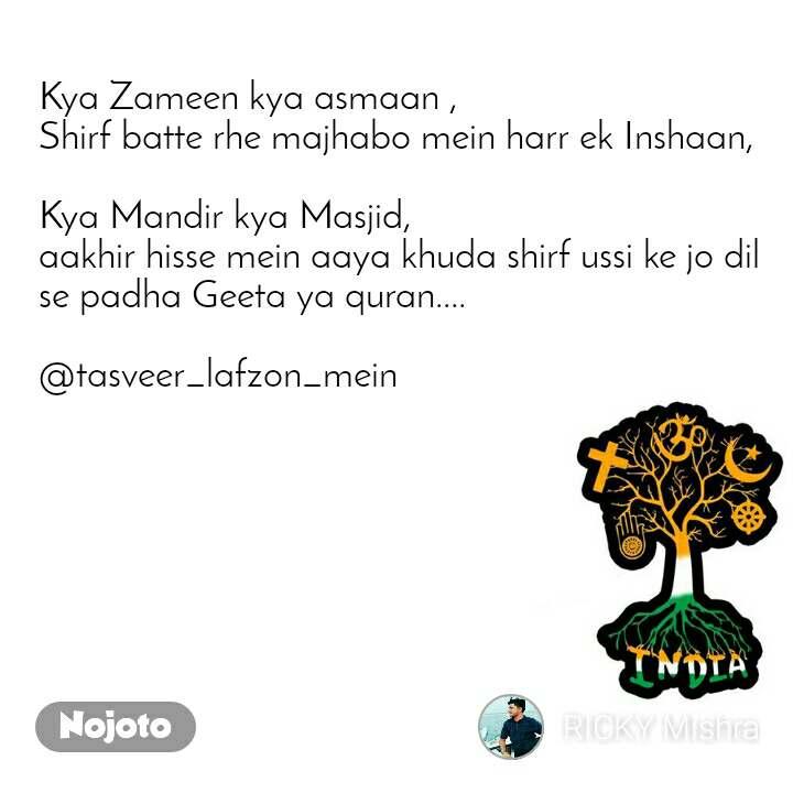 Kya Zameen kya asmaan , Shirf batte rhe majhabo mein harr ek Inshaan,  Kya Mandir kya Masjid, aakhir hisse mein aaya khuda shirf ussi ke jo dil se padha Geeta ya quran....  @tasveer_lafzon_mein