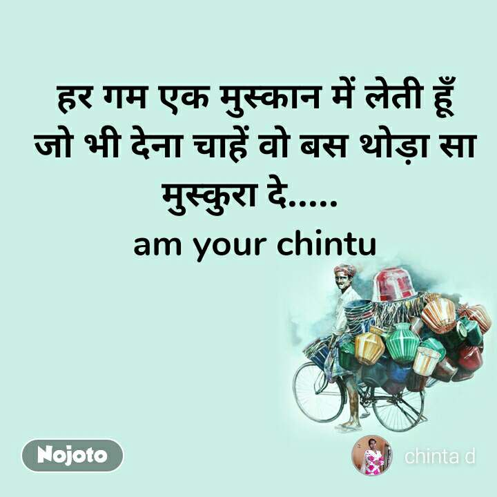 हर गम एक मुस्कान में लेती हूँ जो भी देना चाहें वो बस थोड़ा सा मुस्कुरा दे.....  am your chintu