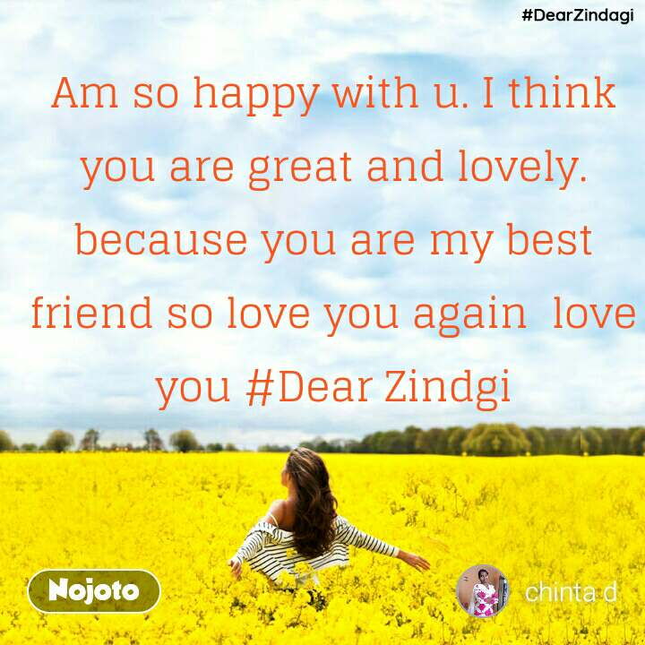 #DearZindagi #Dear Zindgi    Am so happy with u. I think you are great and lovely. because you are my best friend so love you again  love you #Dear Zindgi