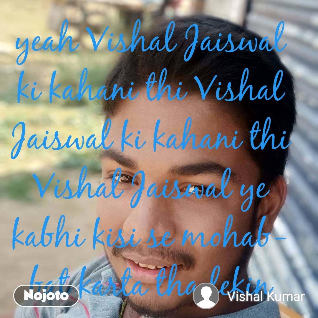 yeah Vishal Jaiswal ki kahani thi Vishal Jaiswal ki kahani thi Vishal Jaiswal ye kabhi kisi se mohabbat karta tha lekin usne mujhe dhoka de tujhe Vishal Jaiswal nahin mohabbat ka Jaiswal bana diya