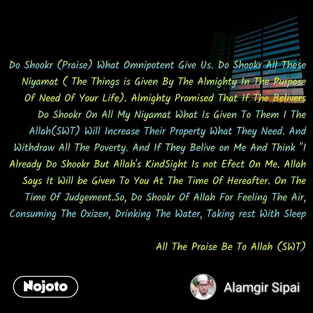 "Do Shookr (Praise) What Omnipotent Give Us. Do Shookr All These Niyamat ( The Things is Given By The Almighty In The Purpose Of Need Of Your Life). Almighty Promised That If The Belivers Do Shookr On All My Niyamat What Is Given To Them I The Allah(SWT) Will Increase Their Property What They Need. And Withdraw All The Poverty. And If They Belive on Me And Think ""I Already Do Shookr But Allah's KindSight Is not Efect On Me. Allah Says It Will be Given To You At The Time Of Hereafter. On The Time Of Judgement.So, Do Shookr Of Allah For Feeling The Air, Consuming The Oxizen, Drinking The Water, Taking rest With Sleep  All The Praise Be To Allah (SWT)"