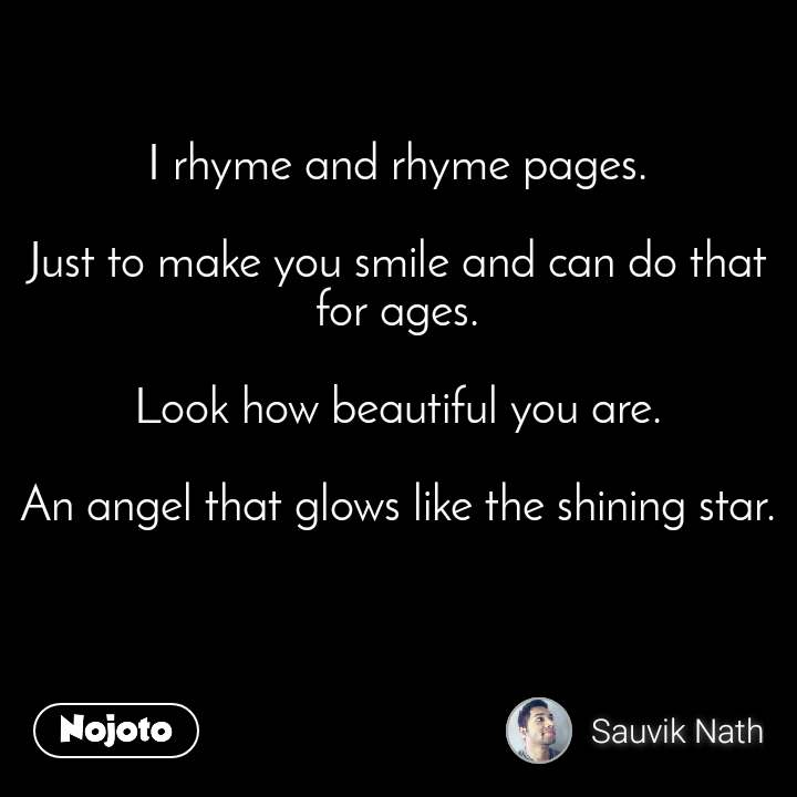 I rhyme and rhyme pages.  Just to make you smile and can do that for ages.  Look how beautiful you are.  An angel that glows like the shining star.