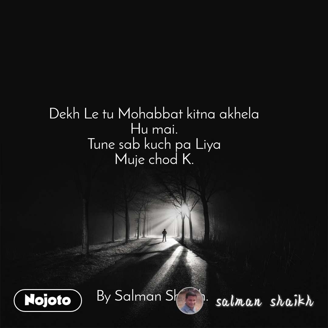 Dekh Le tu Mohabbat kitna akhela Hu mai. Tune sab kuch pa Liya Muje chod K.         By Salman Shaikh.