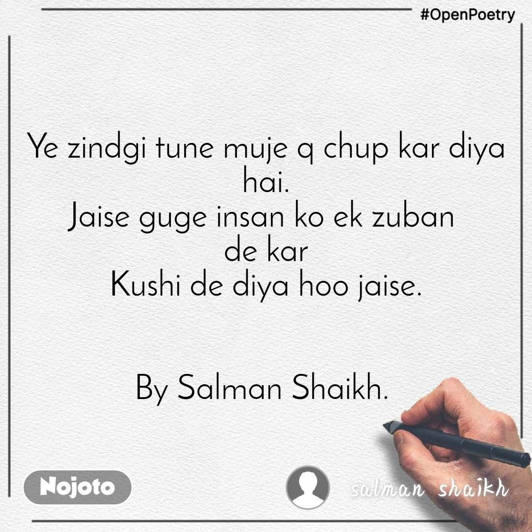 #OpenPoetry Ye zindgi tune muje q chup kar diya hai. Jaise guge insan ko ek zuban  de kar Kushi de diya hoo jaise.   By Salman Shaikh.
