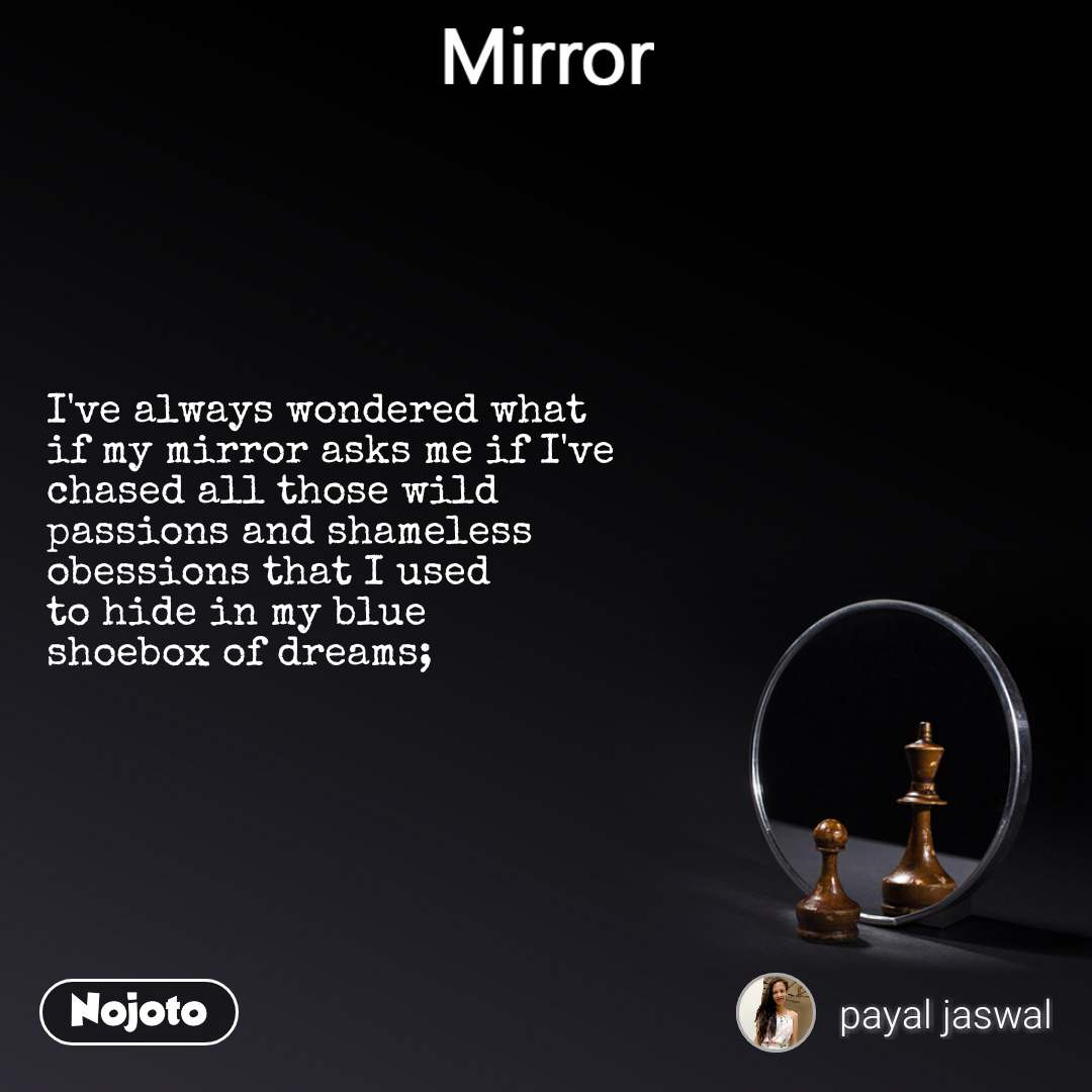 Mirror I've always wondered what if my mirror asks me if I've chased all those wild  passions and shameless  obessions that I used to hide in my blue shoebox of dreams;
