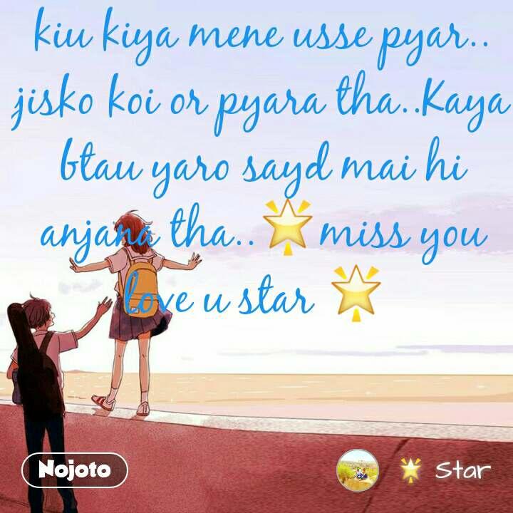 kiu kiya mene usse pyar.. jisko koi or pyara tha..Kaya btau yaro sayd mai hi anjana tha..🌟miss you love u star 🌟