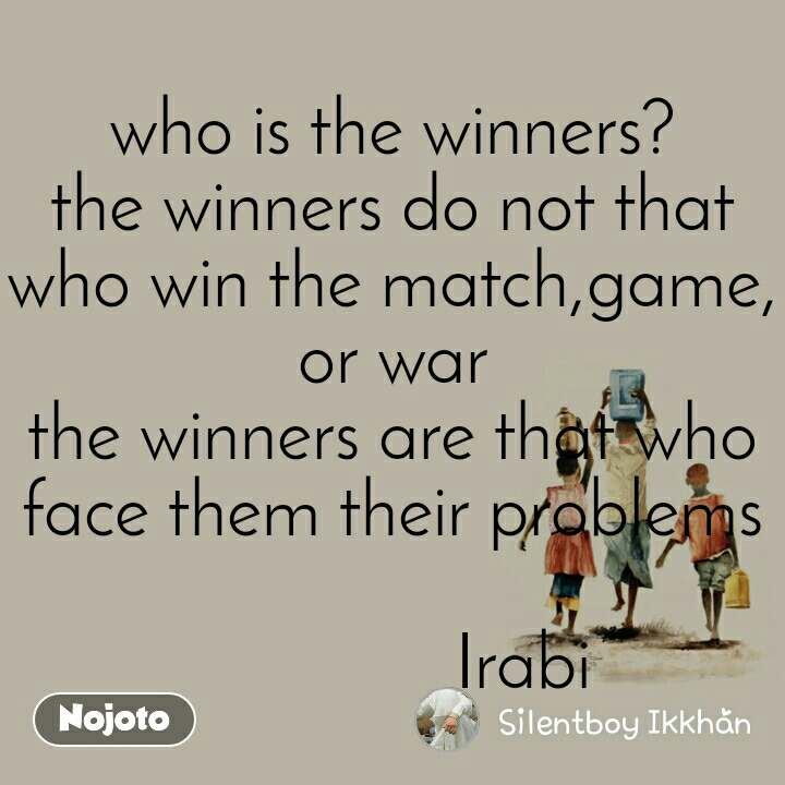 who is the winners? the winners do not that who win the match,game, or war the winners are that who face them their problems                         Irabi