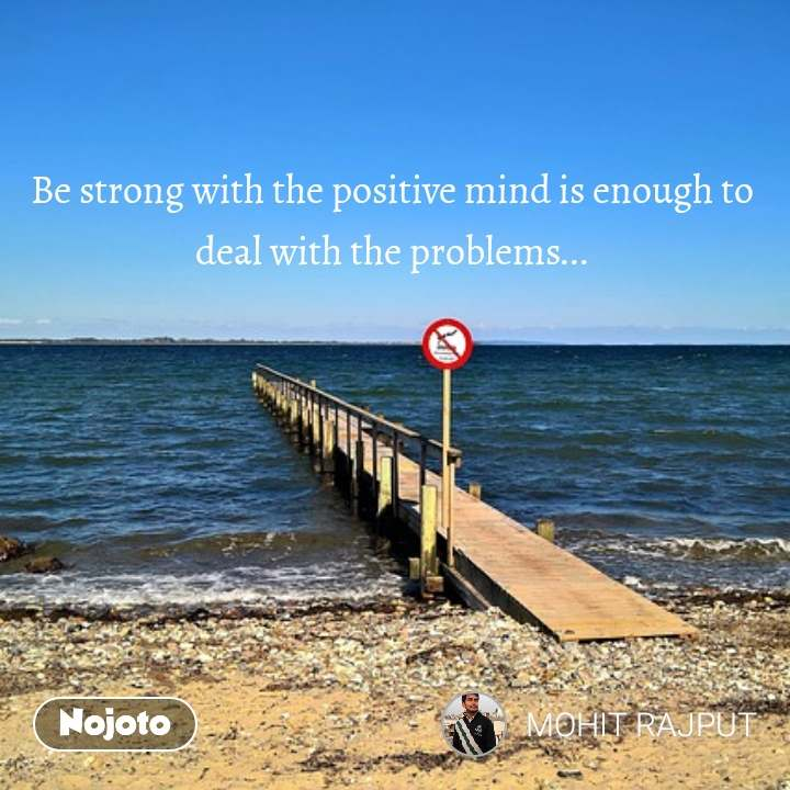 Be strong with the positive mind is enough to deal with the problems...