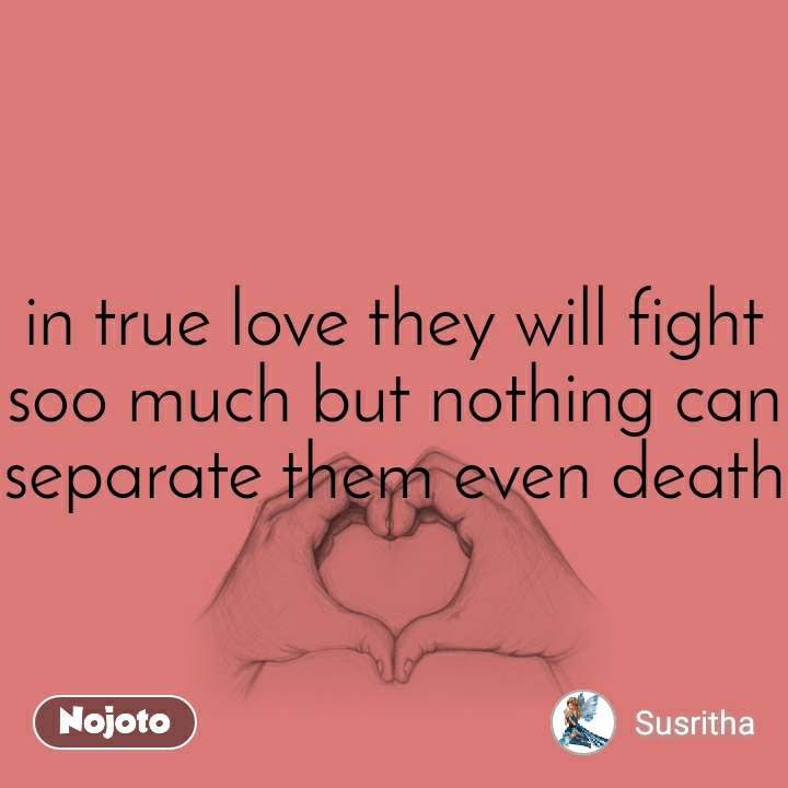 in true love they will fight soo much but nothing can separate them even death