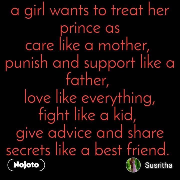 a girl wants to treat her prince as care like a mother,  punish and support like a father,  love like everything, fight like a kid,  give advice and share secrets like a best friend.