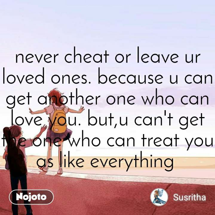 never cheat or leave ur loved ones. because u can get another one who can love you. but,u can't get the one who can treat you as like everything