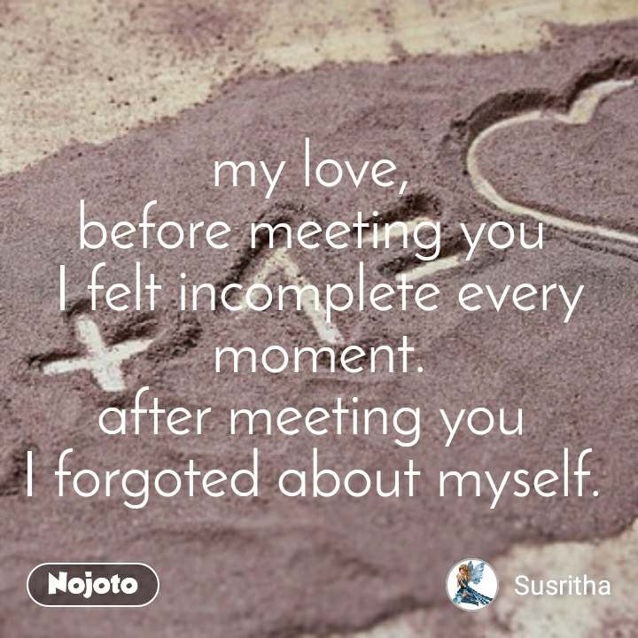 my love,  before meeting you  I felt incomplete every moment. after meeting you  I forgoted about myself.