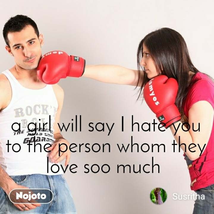 a girl will say I hate you to the person whom they love soo much