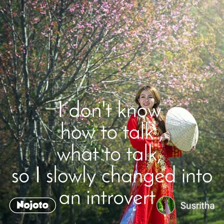 I don't know  how to talk , what to talk,  so I slowly changed into an introvert.