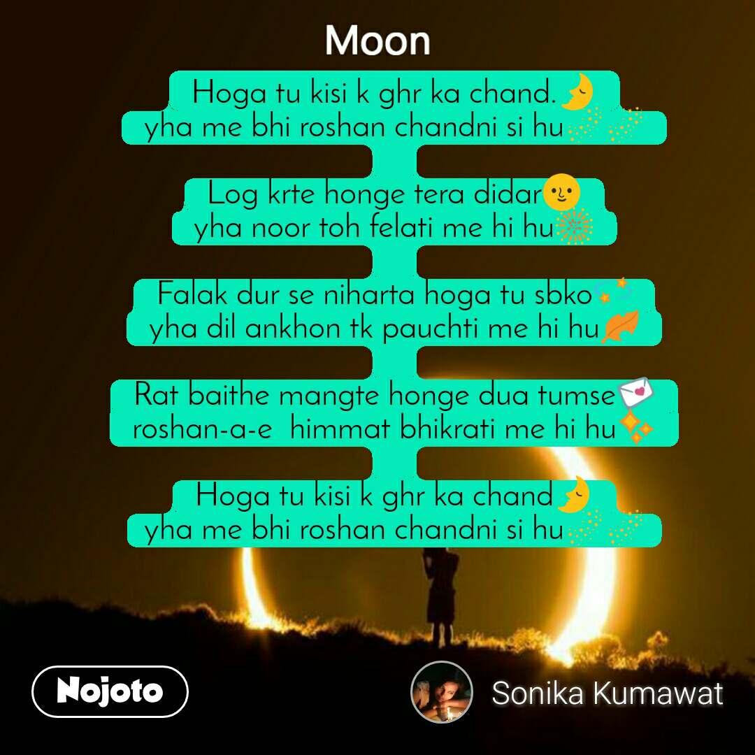 Moon Hoga tu kisi k ghr ka chand.🌛 yha me bhi roshan chandni si hu🌌🌌  Log krte honge tera didar🌝 yha noor toh felati me hi hu🎆  Falak dur se niharta hoga tu sbko💫 yha dil ankhon tk pauchti me hi hu🍂  Rat baithe mangte honge dua tumse💌 roshan-a-e  himmat bhikrati me hi hu✨  Hoga tu kisi k ghr ka chand🌛 yha me bhi roshan chandni si hu🌌🌌