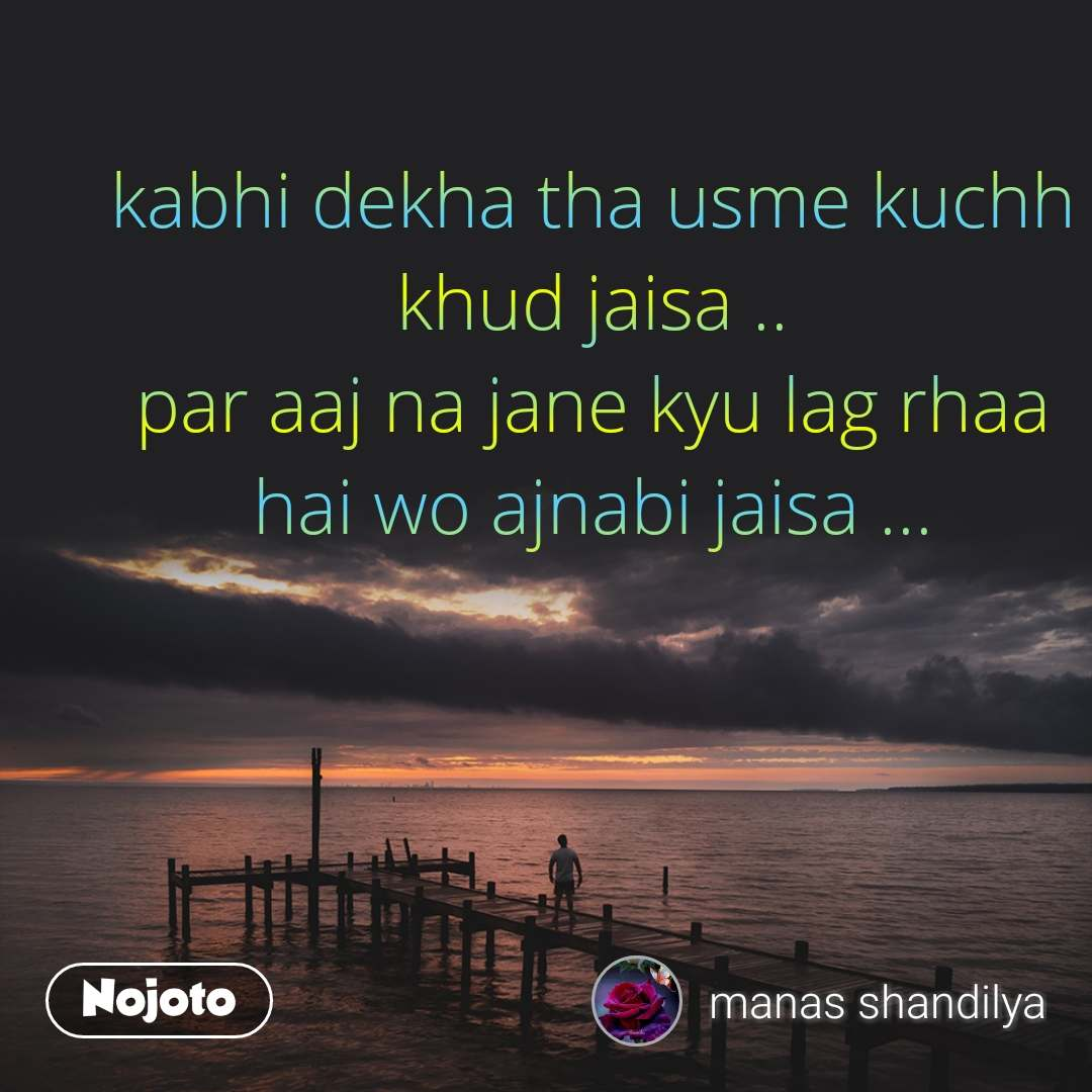 kabhi dekha tha usme kuchh   khud jaisa .. par aaj na jane kyu lag rhaa hai wo ajnabi jaisa ...
