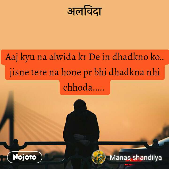 अलविदा Aaj kyu na alwida kr De in dhadkno ko.. jisne tere na hone pr bhi dhadkna nhi chhoda.....