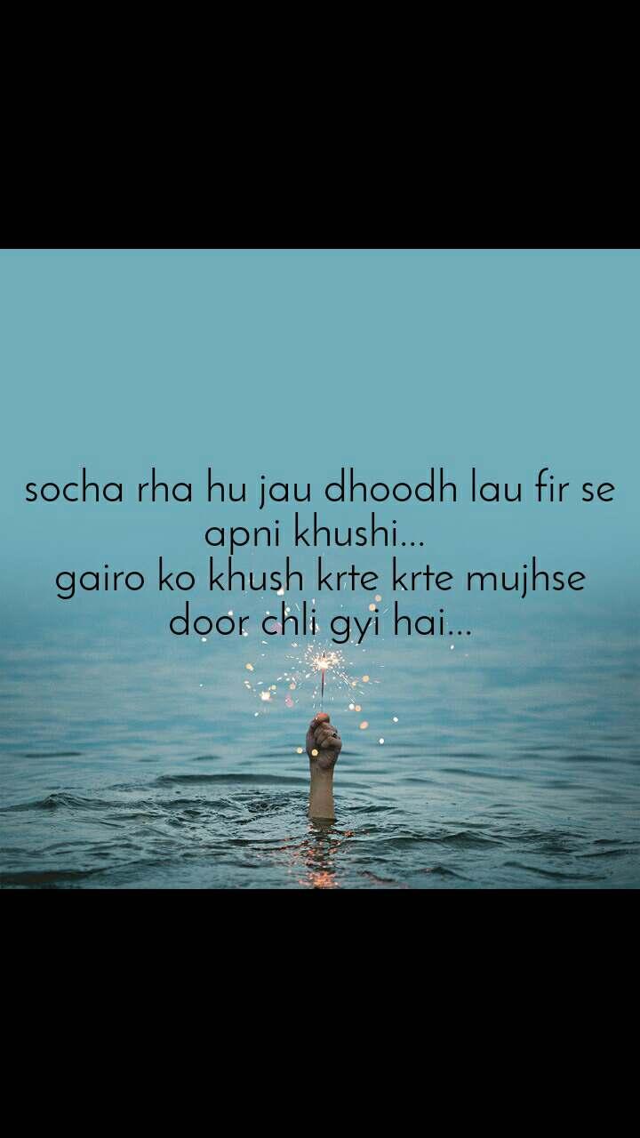 socha rha hu jau dhoodh lau fir se apni khushi...  gairo ko khush krte krte mujhse door chli gyi hai...